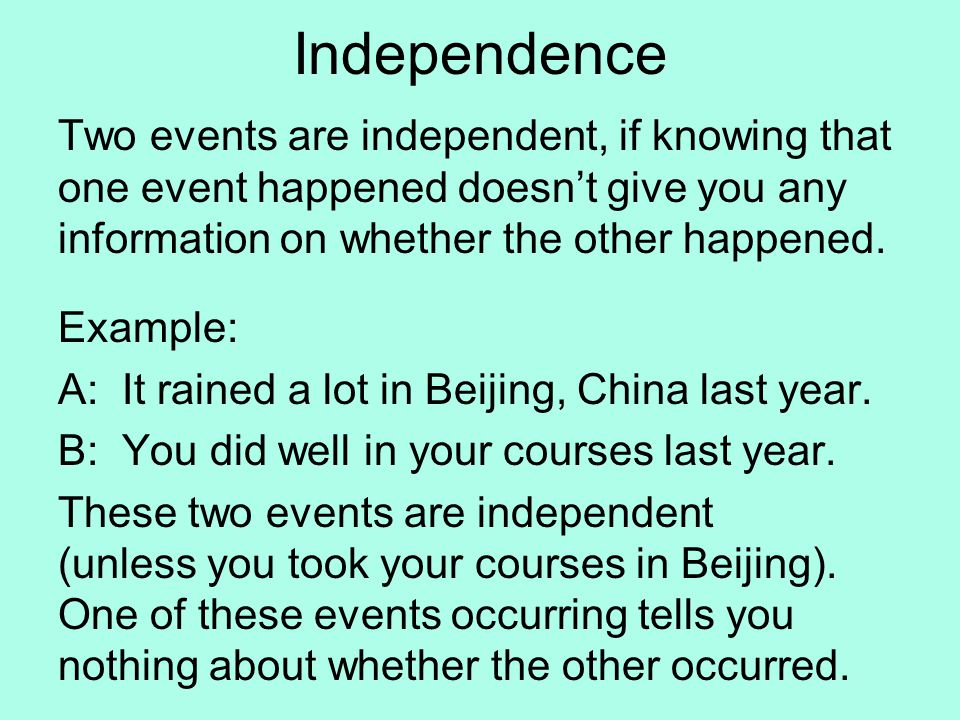 Independence Two events are independent, if knowing that one event happened doesn't give you any information on whether the other happened.