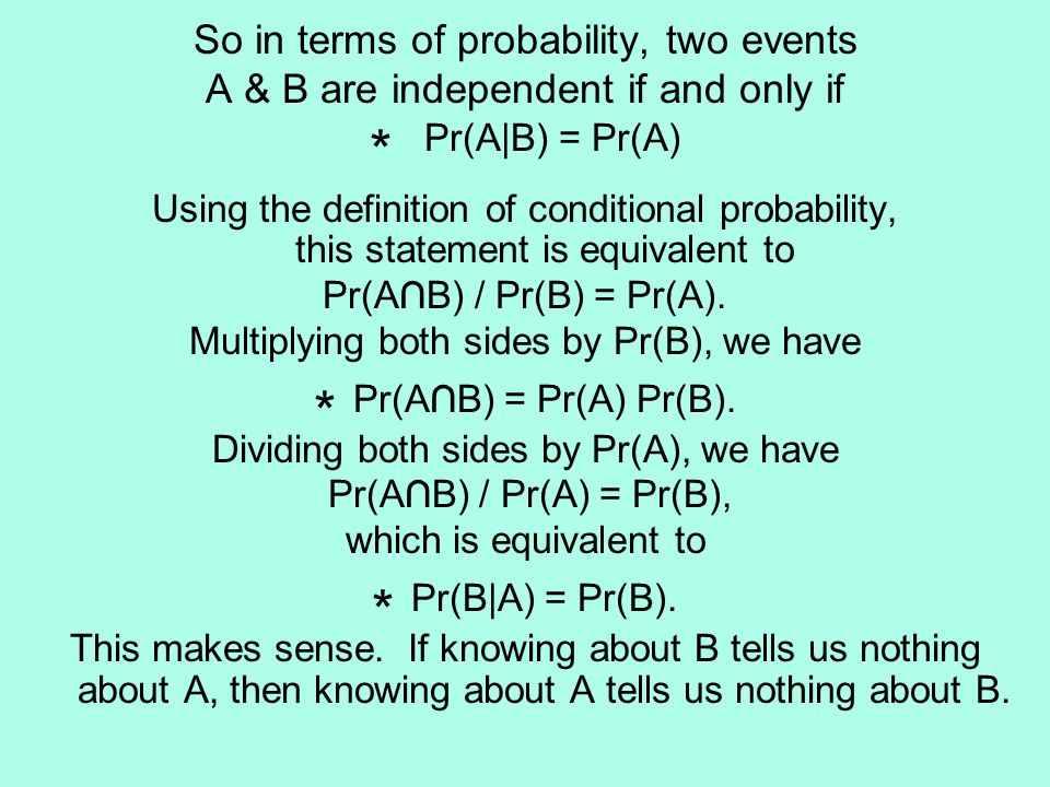 So in terms of probability, two events A & B are independent if and only if * Pr(A|B) = Pr(A) Using the definition of conditional probability, this statement is equivalent to Pr(A∩B) / Pr(B) = Pr(A).
