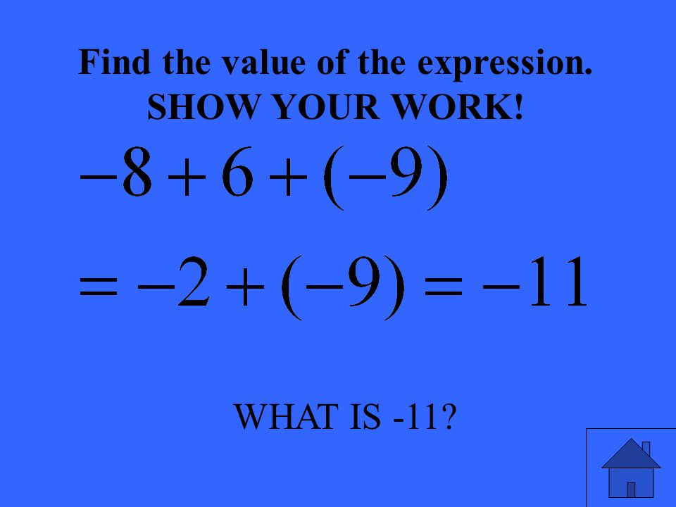 WHAT IS -11? Find the value of the expression. SHOW YOUR WORK!