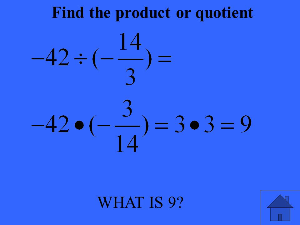 WHAT IS 9? Find the product or quotient