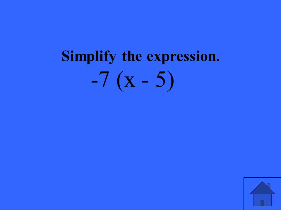 Simplify the expression. -7 (x - 5)