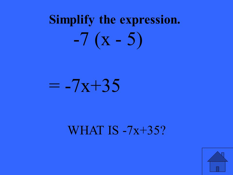 WHAT IS -7x+35? Simplify the expression. -7 (x - 5) = -7x+35
