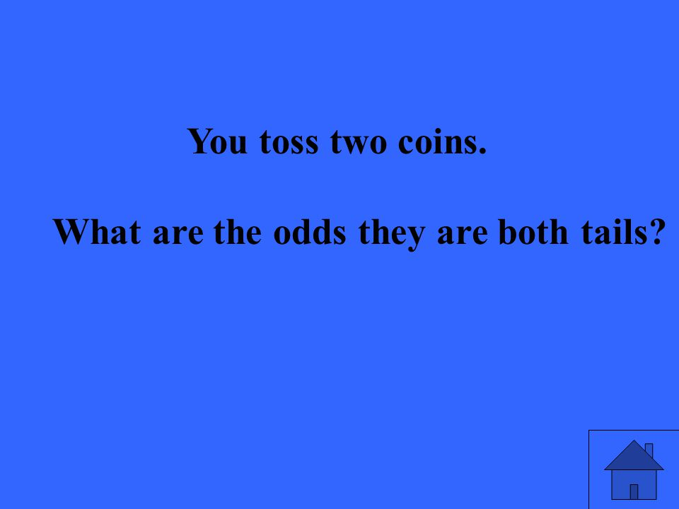 You toss two coins. What are the odds they are both tails?