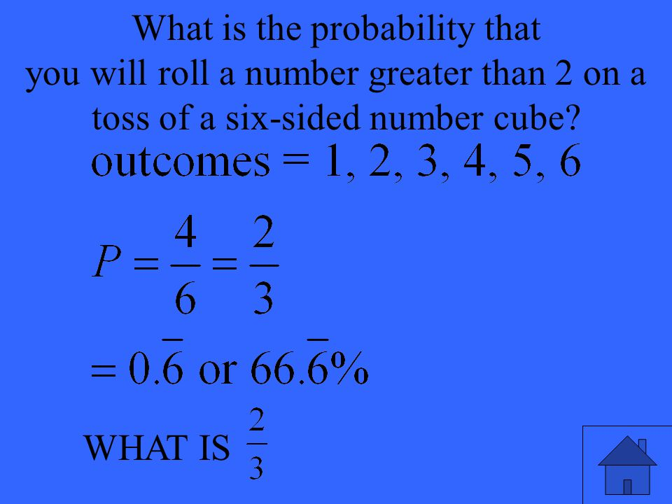 WHAT IS What is the probability that you will roll a number greater than 2 on a toss of a six-sided number cube