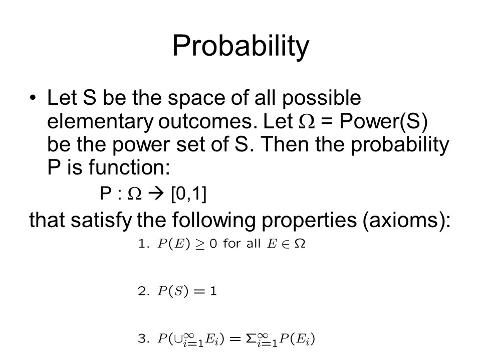 Probability Let S be the space of all possible elementary outcomes. Let  = Power(S) be the power set of S. Then the probability P is function: P : 