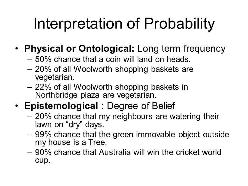 Interpretation of Probability Physical or Ontological: Long term frequency –50% chance that a coin will land on heads. –20% of all Woolworth shopping