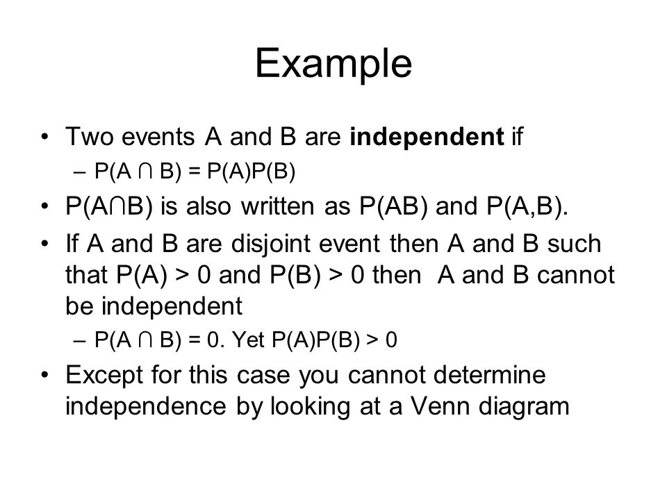 Example Two events A and B are independent if –P(A ∩ B) = P(A)P(B) P(A∩B) is also written as P(AB) and P(A,B). If A and B are disjoint event then A an