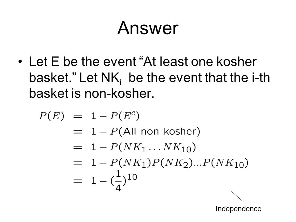 """Answer Let E be the event """"At least one kosher basket."""" Let NK i be the event that the i-th basket is non-kosher. Independence"""