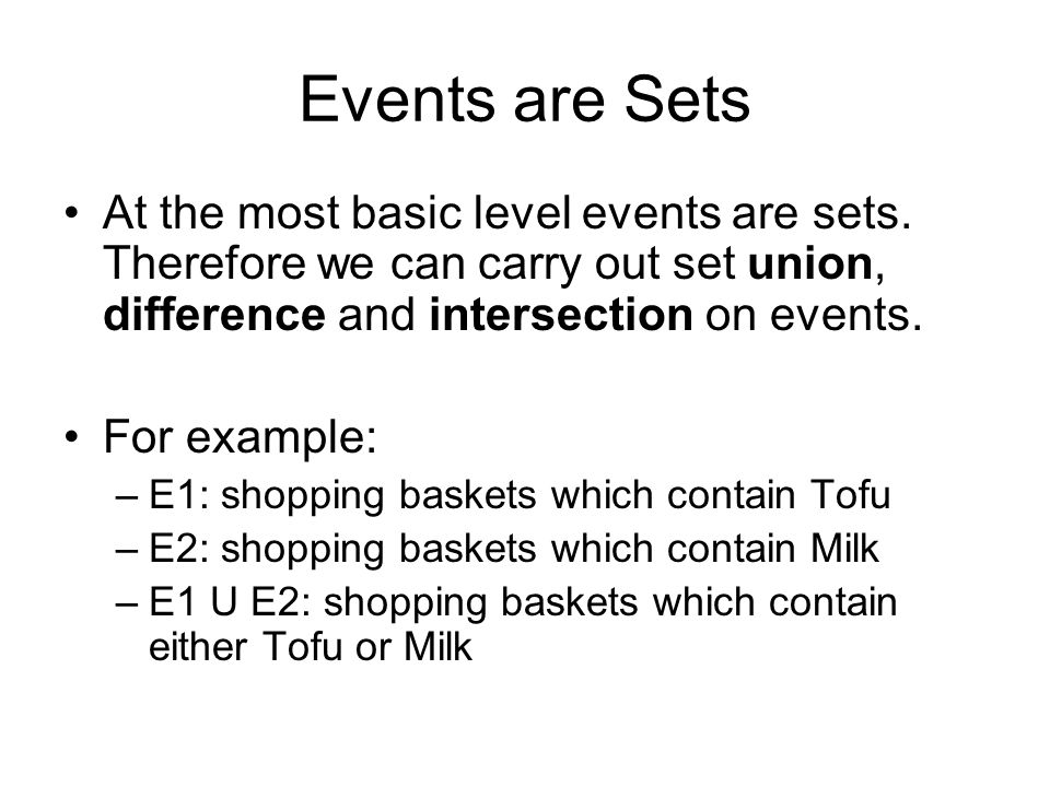 Events are Sets At the most basic level events are sets. Therefore we can carry out set union, difference and intersection on events. For example: –E1