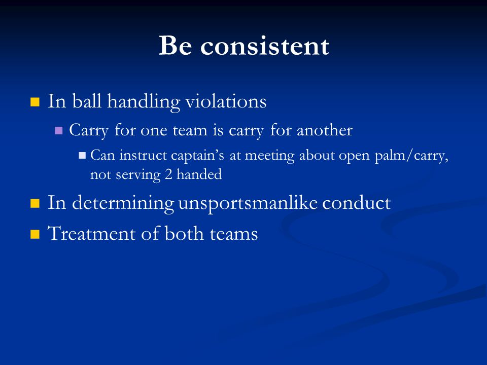 Be consistent In ball handling violations Carry for one team is carry for another Can instruct captain's at meeting about open palm/carry, not serving