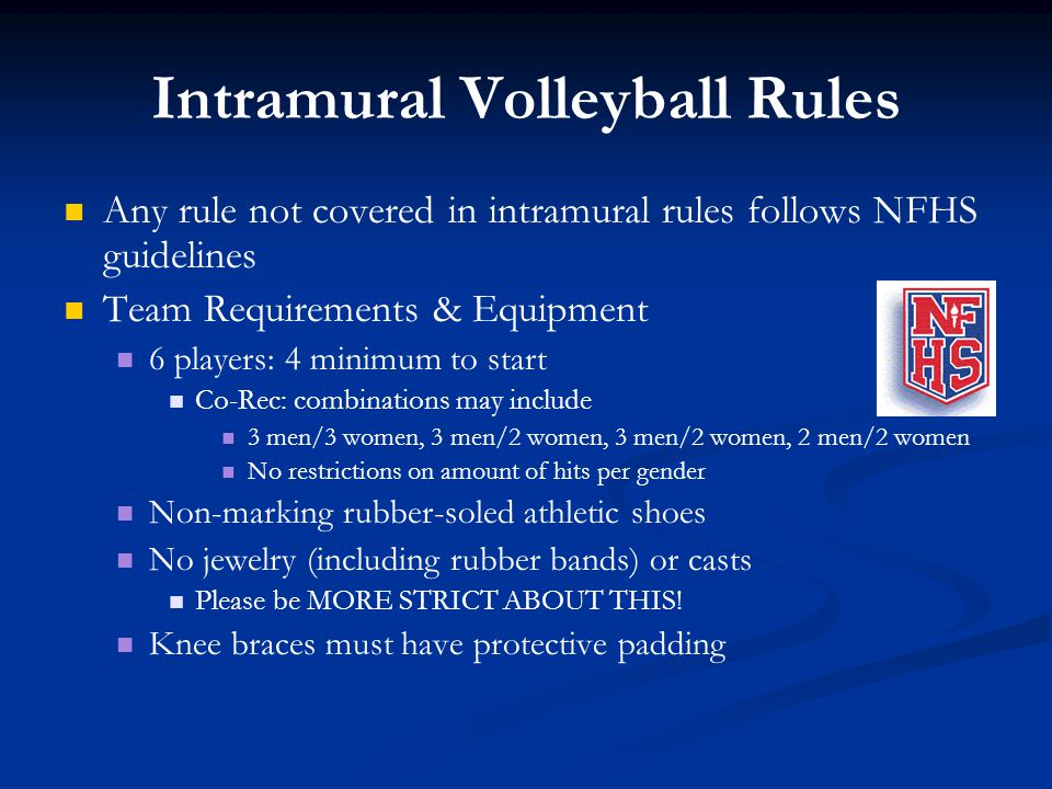 Intramural Volleyball Rules Any rule not covered in intramural rules follows NFHS guidelines Team Requirements & Equipment 6 players: 4 minimum to sta