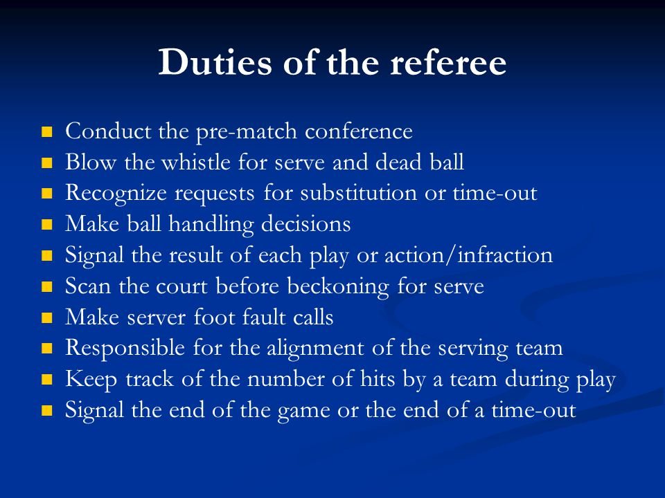 Duties of the referee Conduct the pre-match conference Blow the whistle for serve and dead ball Recognize requests for substitution or time-out Make b