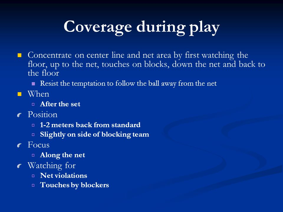 Coverage during play Concentrate on center line and net area by first watching the floor, up to the net, touches on blocks, down the net and back to t