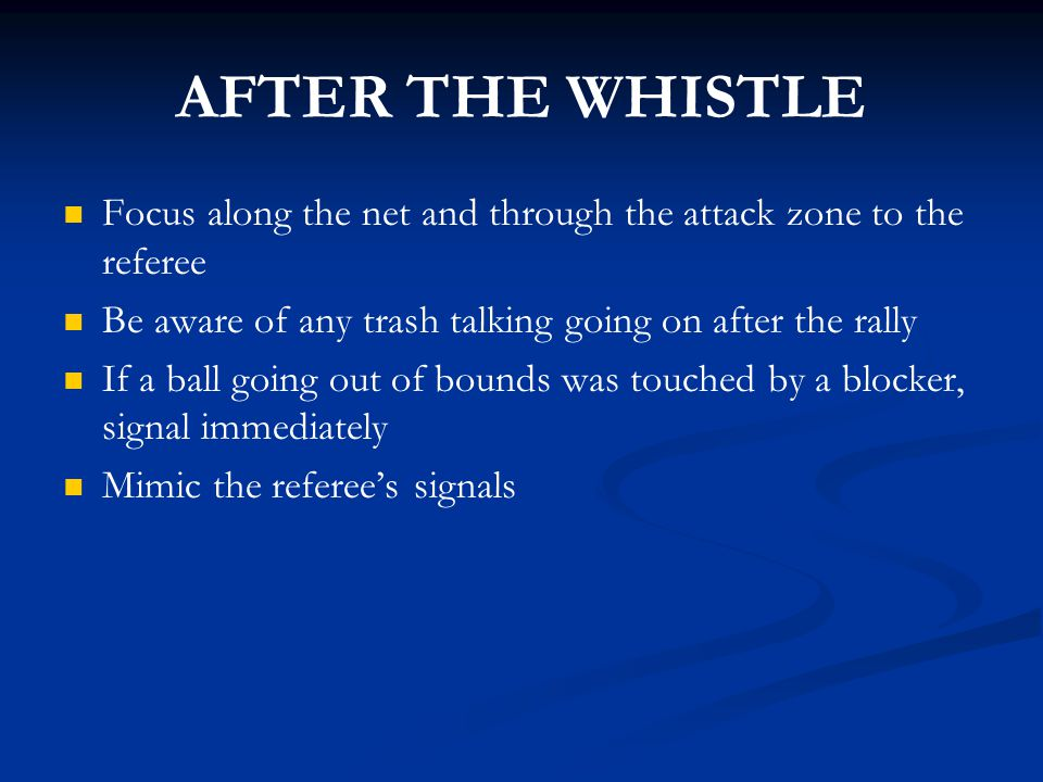 AFTER THE WHISTLE Focus along the net and through the attack zone to the referee Be aware of any trash talking going on after the rally If a ball goin