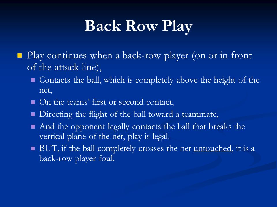 Back Row Play Play continues when a back-row player (on or in front of the attack line), Contacts the ball, which is completely above the height of th