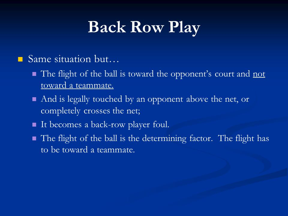Back Row Play Same situation but… The flight of the ball is toward the opponent's court and not toward a teammate. And is legally touched by an oppone