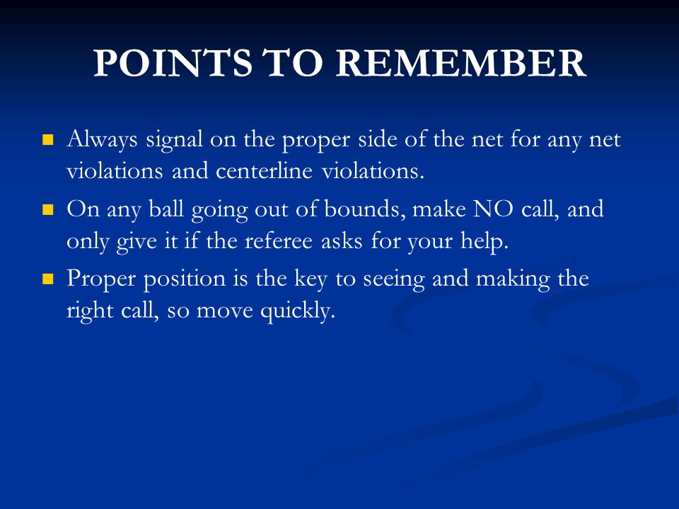 POINTS TO REMEMBER Always signal on the proper side of the net for any net violations and centerline violations. On any ball going out of bounds, make