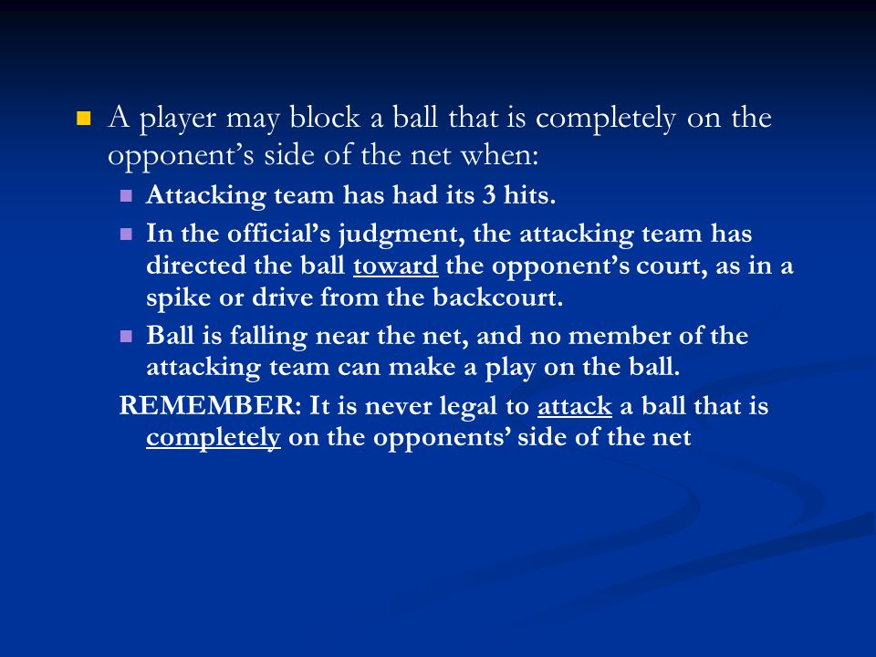 A player may block a ball that is completely on the opponent's side of the net when: Attacking team has had its 3 hits. In the official's judgment, th