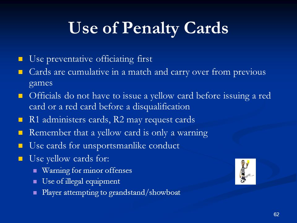 62 Use of Penalty Cards Use preventative officiating first Cards are cumulative in a match and carry over from previous games Officials do not have to