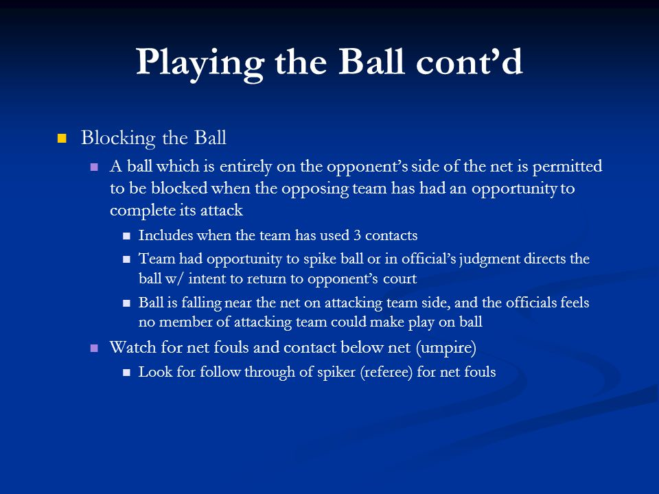 Playing the Ball cont'd Blocking the Ball A ball which is entirely on the opponent's side of the net is permitted to be blocked when the opposing team