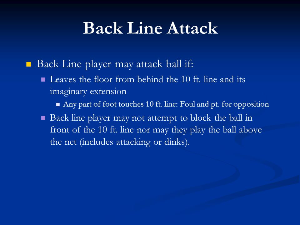 Back Line Attack Back Line player may attack ball if: Leaves the floor from behind the 10 ft. line and its imaginary extension Any part of foot touche