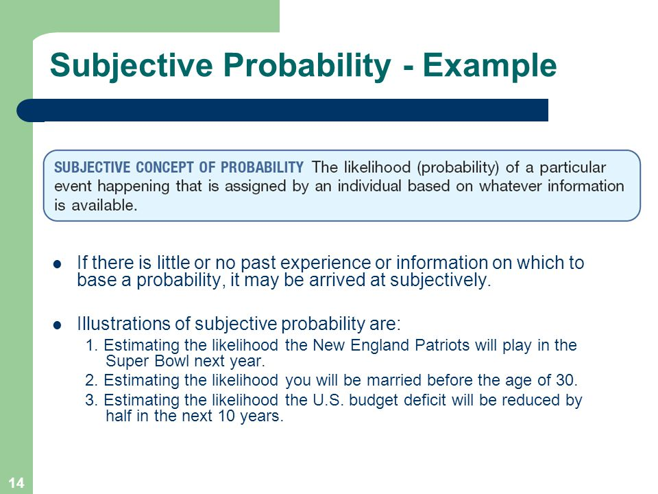 14 Subjective Probability - Example If there is little or no past experience or information on which to base a probability, it may be arrived at subjectively.