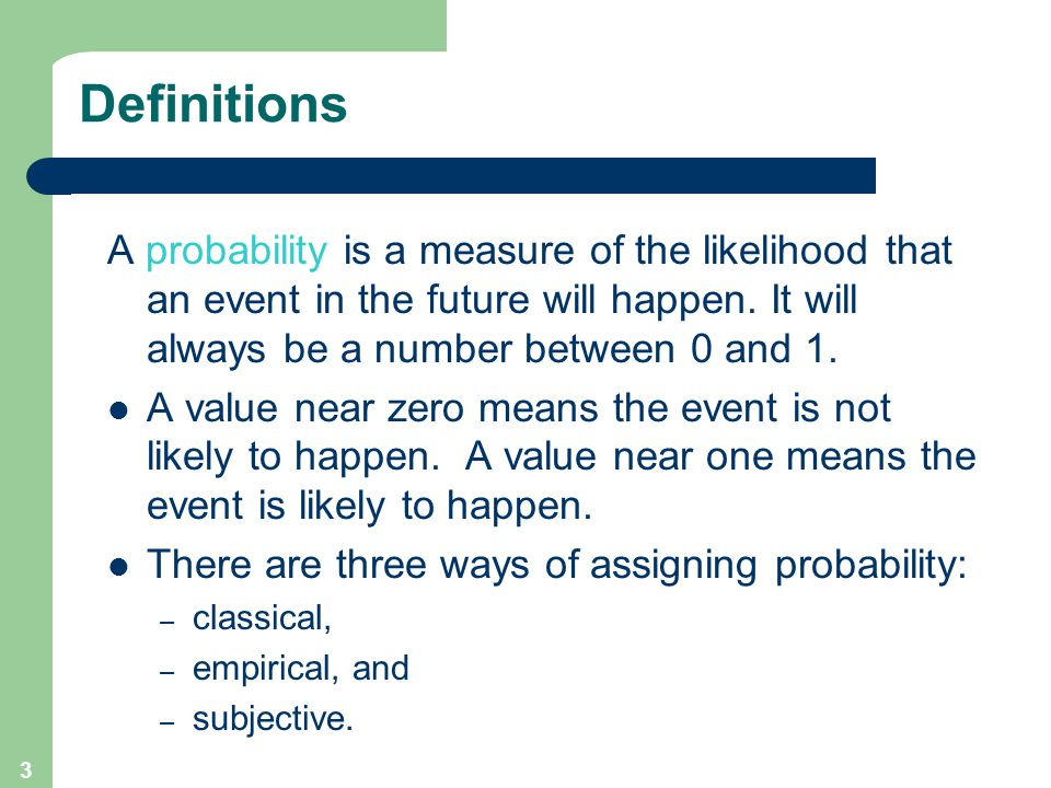 3 Definitions A probability is a measure of the likelihood that an event in the future will happen.