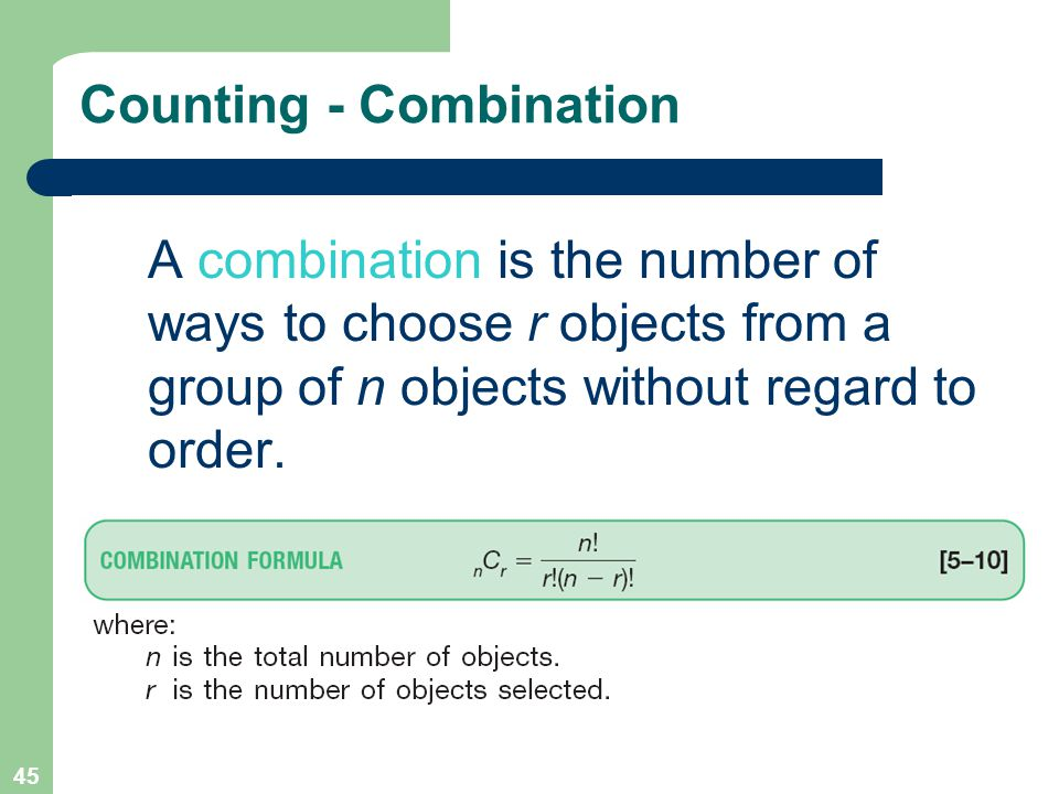 45 Counting - Combination A combination is the number of ways to choose r objects from a group of n objects without regard to order.