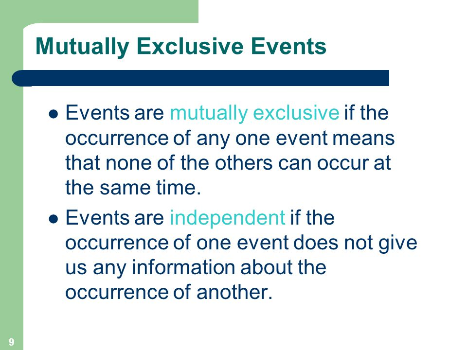 9 Mutually Exclusive Events Events are mutually exclusive if the occurrence of any one event means that none of the others can occur at the same time.