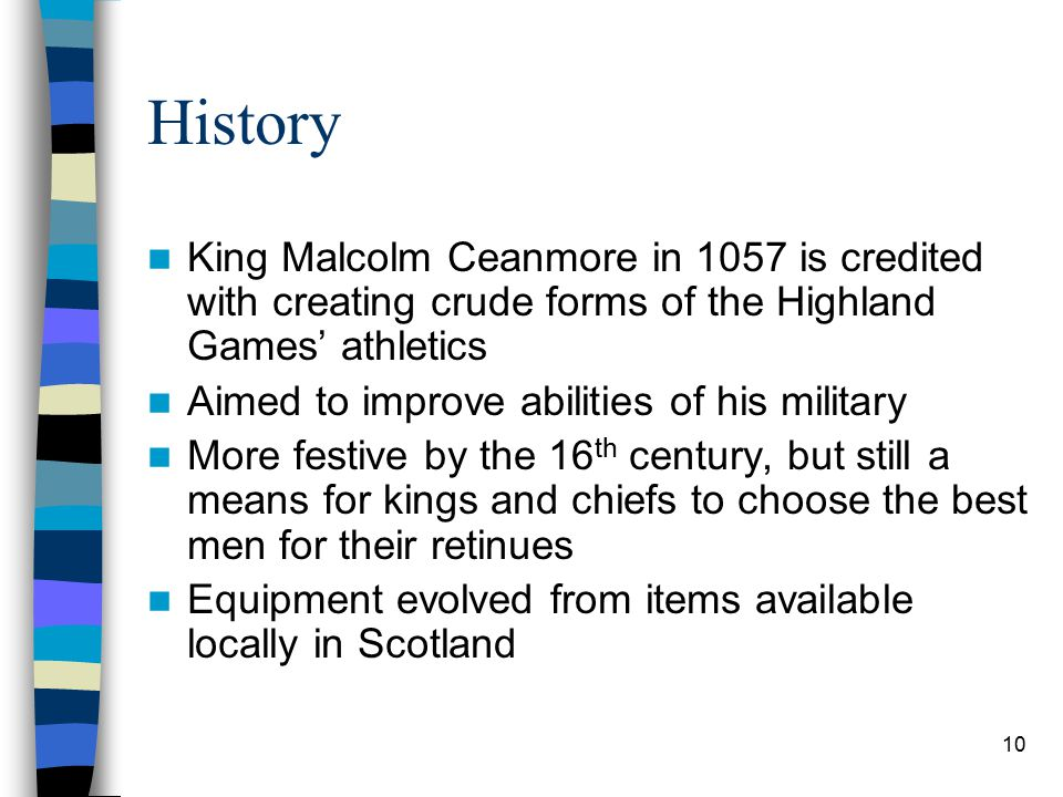10 History King Malcolm Ceanmore in 1057 is credited with creating crude forms of the Highland Games' athletics Aimed to improve abilities of his mili