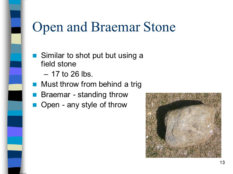 13 Open and Braemar Stone Similar to shot put but using a field stone –17 to 26 lbs. Must throw from behind a trig Braemar - standing throw Open - any