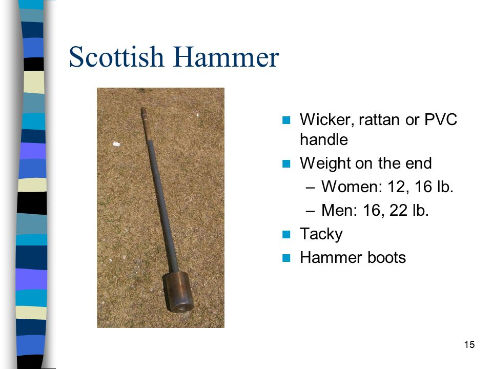 15 Scottish Hammer Wicker, rattan or PVC handle Weight on the end –Women: 12, 16 lb. –Men: 16, 22 lb. Tacky Hammer boots