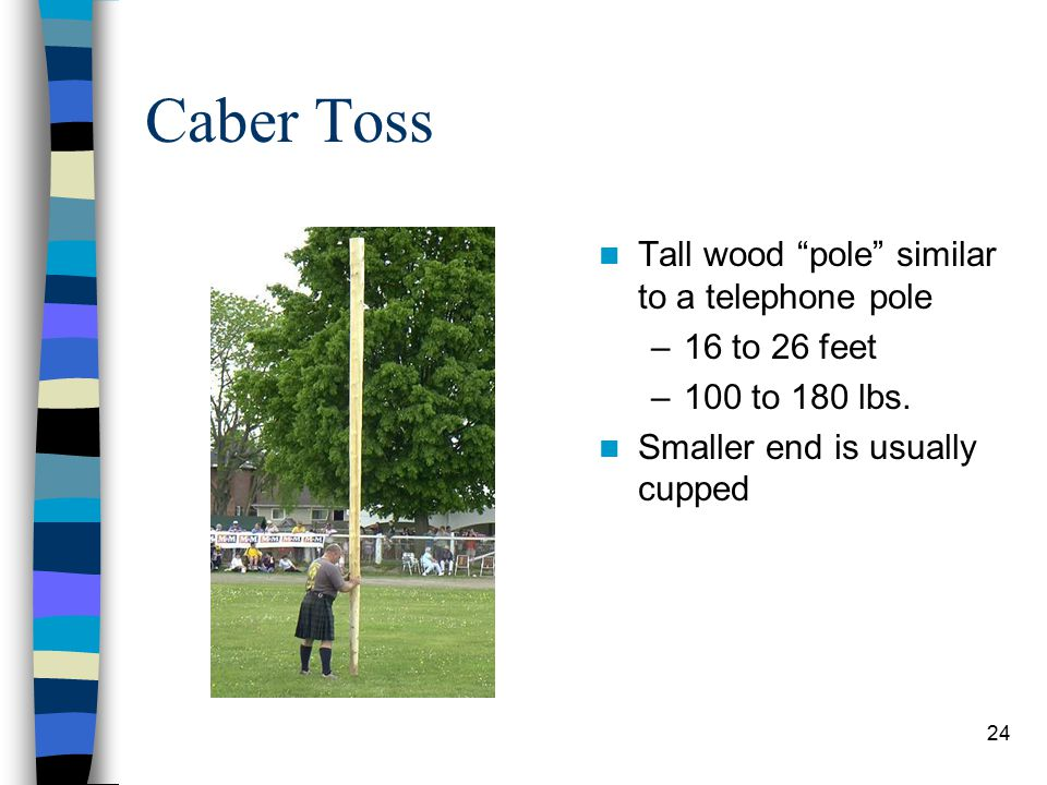 "24 Caber Toss Tall wood ""pole"" similar to a telephone pole –16 to 26 feet –100 to 180 lbs. Smaller end is usually cupped"