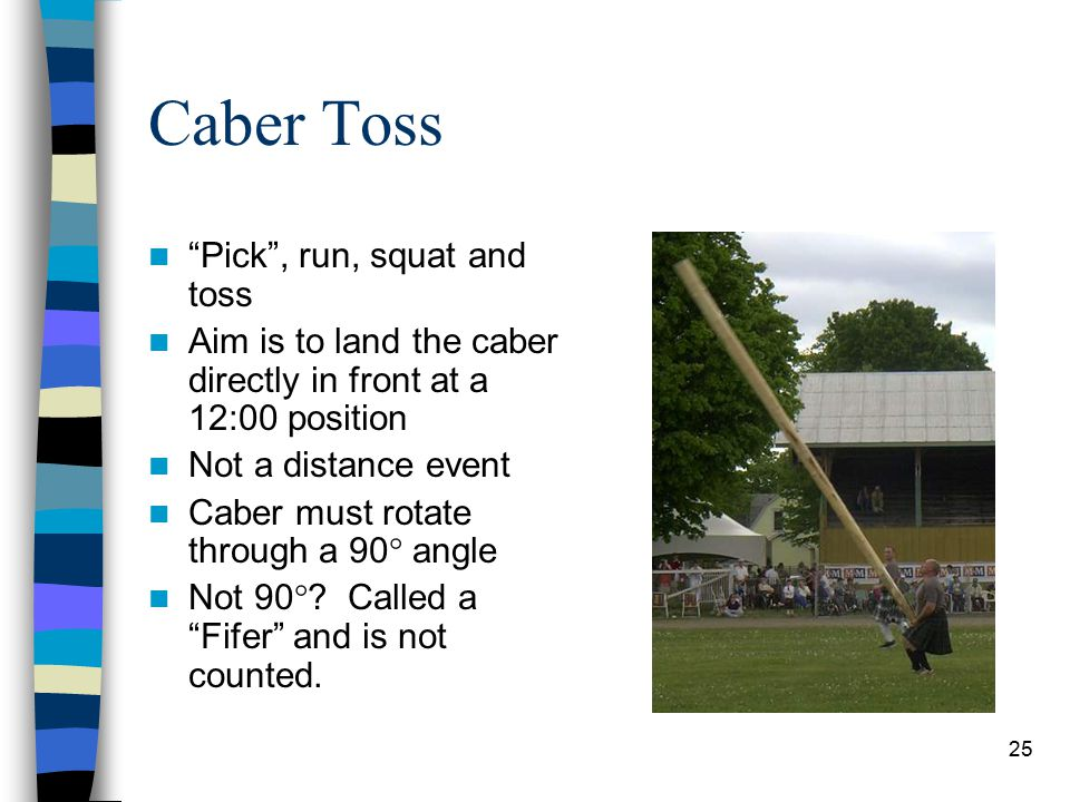 "25 Caber Toss ""Pick"", run, squat and toss Aim is to land the caber directly in front at a 12:00 position Not a distance event Caber must rotate throug"