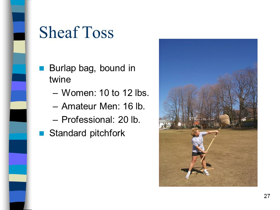 27 Sheaf Toss Burlap bag, bound in twine –Women: 10 to 12 lbs. –Amateur Men: 16 lb. –Professional: 20 lb. Standard pitchfork