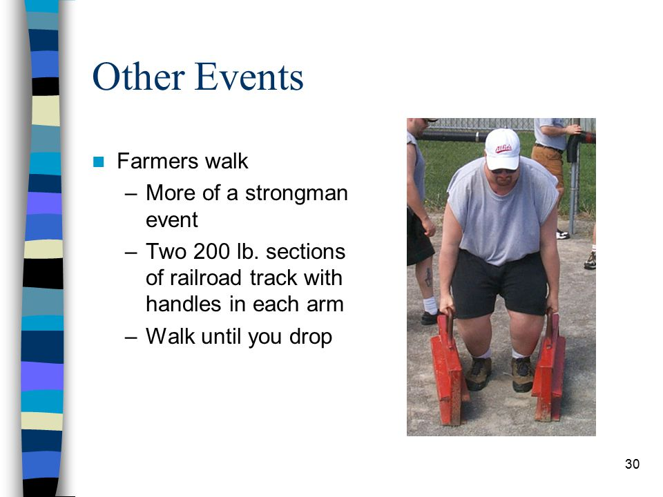 30 Other Events Farmers walk –More of a strongman event –Two 200 lb. sections of railroad track with handles in each arm –Walk until you drop