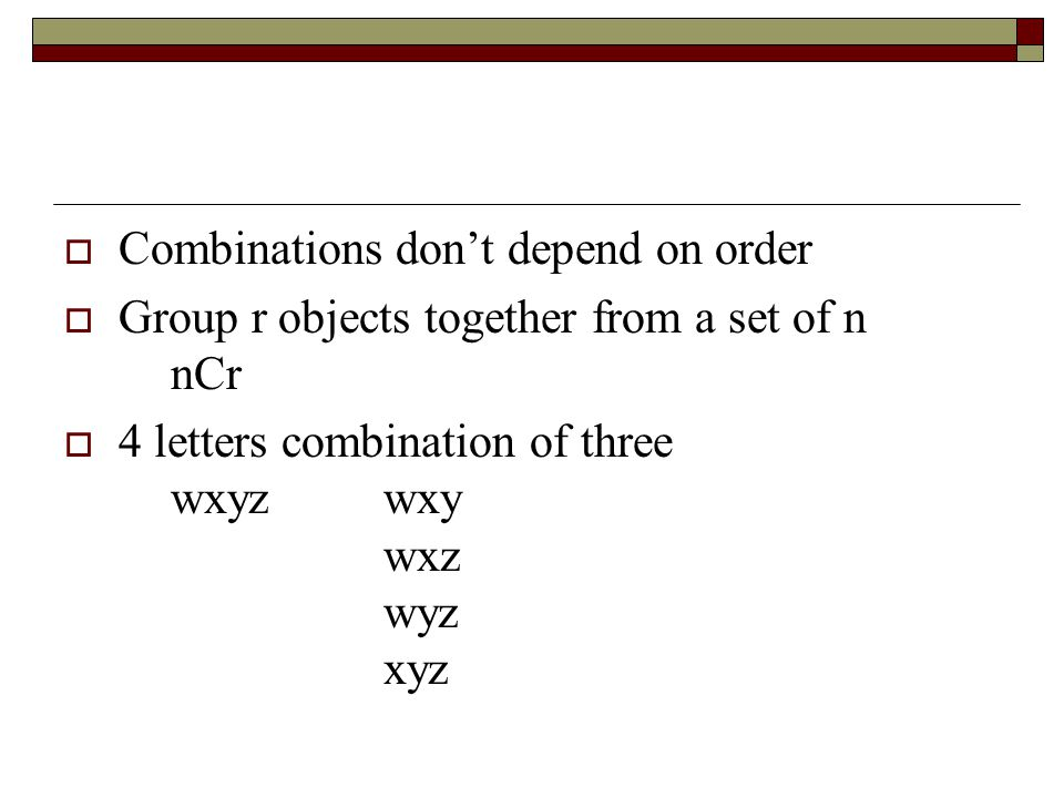  Combinations don't depend on order  Group r objects together from a set of n nCr  4 letters combination of three wxyzwxy wxz wyz xyz
