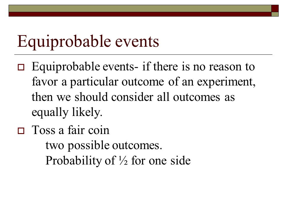 Equiprobable events  Equiprobable events- if there is no reason to favor a particular outcome of an experiment, then we should consider all outcomes as equally likely.