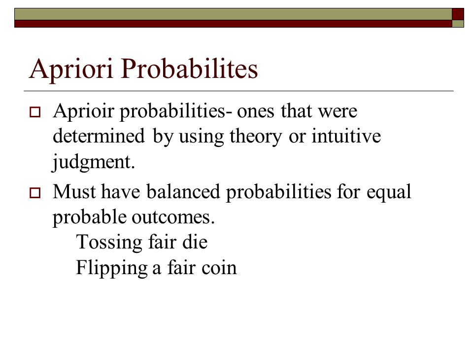 Apriori Probabilites  Aprioir probabilities- ones that were determined by using theory or intuitive judgment.