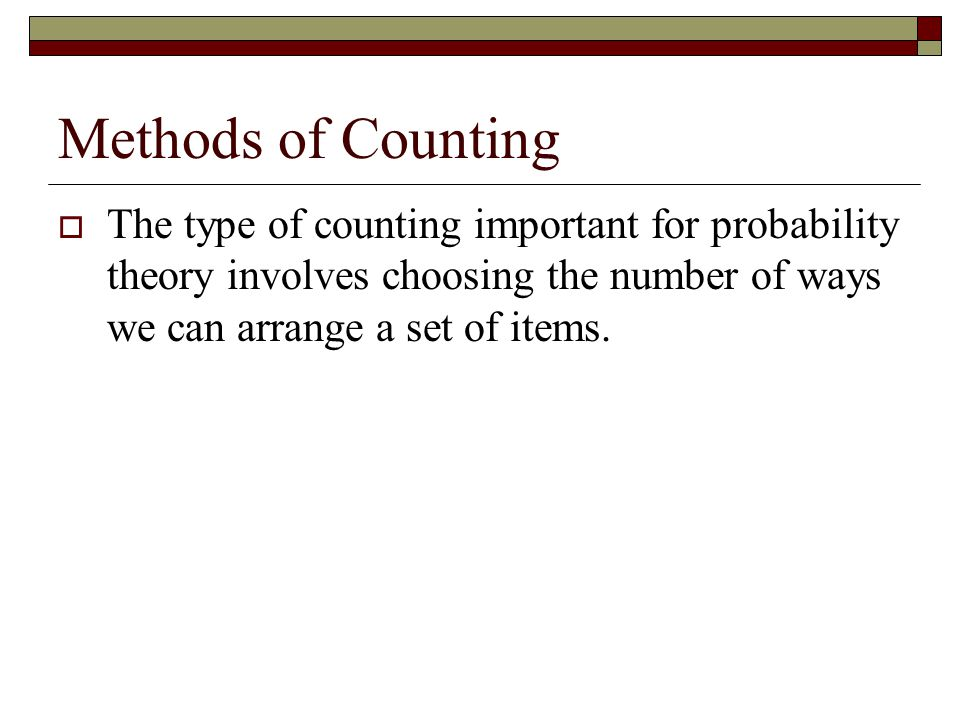 Methods of Counting  The type of counting important for probability theory involves choosing the number of ways we can arrange a set of items.