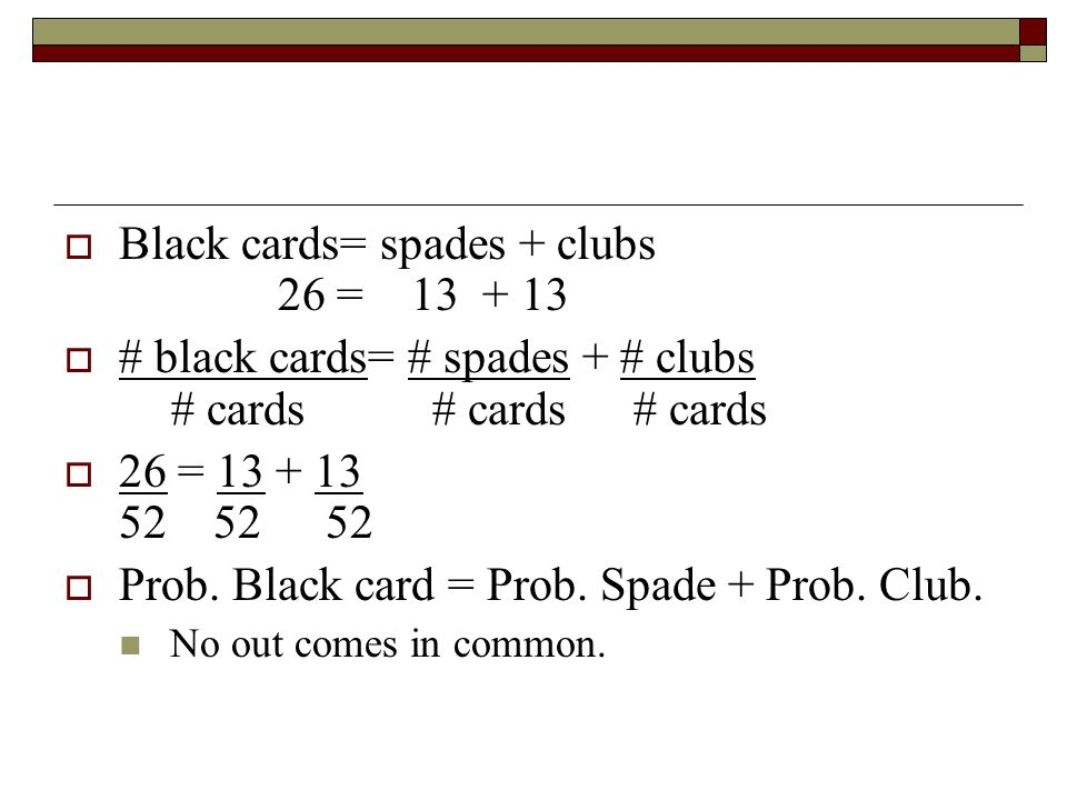  Black cards= spades + clubs 26 = 13 + 13  # black cards= # spades + # clubs # cards # cards # cards  26 = 13 + 13 52 52 52  Prob.