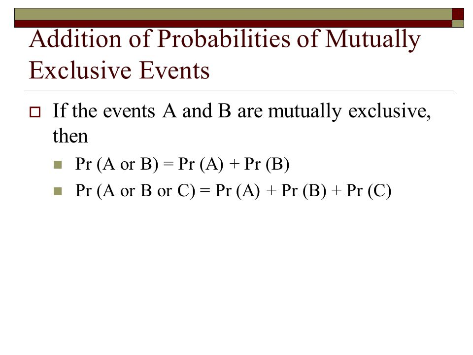 Addition of Probabilities of Mutually Exclusive Events  If the events A and B are mutually exclusive, then Pr (A or B) = Pr (A) + Pr (B) Pr (A or B or C) = Pr (A) + Pr (B) + Pr (C)