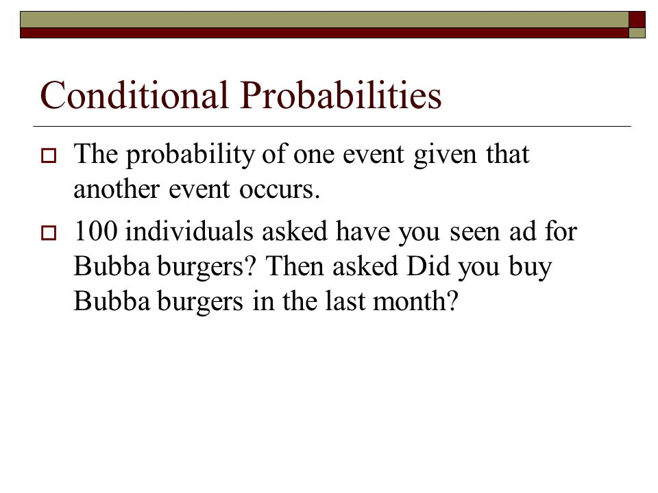 Conditional Probabilities  The probability of one event given that another event occurs.