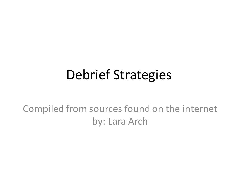 Debrief Strategies Compiled from sources found on the internet by: Lara Arch