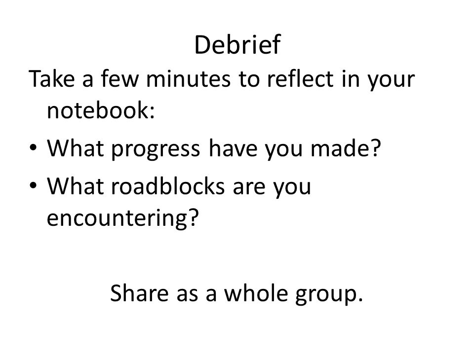 Take a few minutes to reflect in your notebook: What progress have you made? What roadblocks are you encountering? Share as a whole group. Debrief