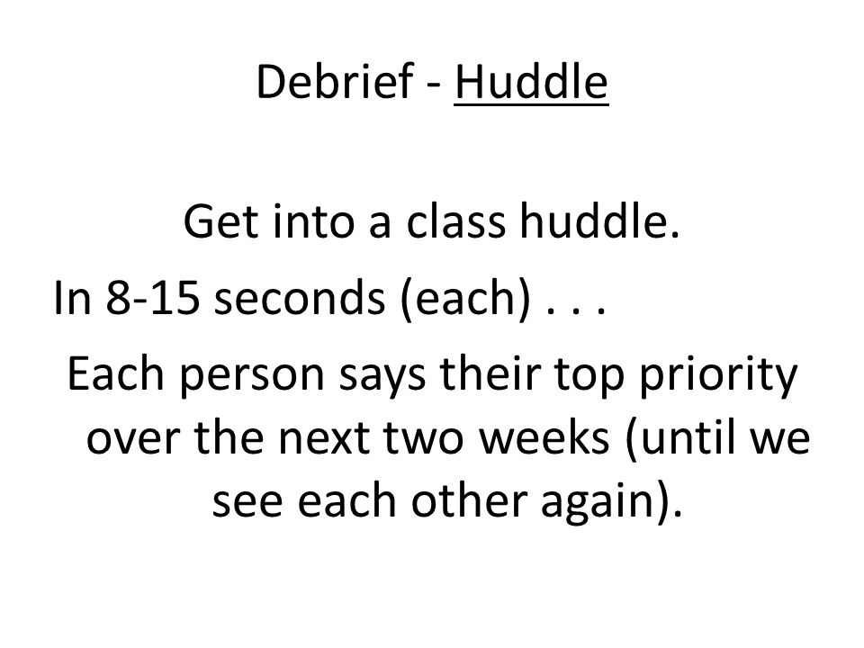 Debrief - Huddle Get into a class huddle. In 8-15 seconds (each)... Each person says their top priority over the next two weeks (until we see each oth
