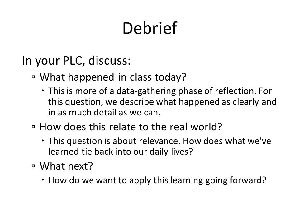 Debrief In your PLC, discuss: ▫ What happened in class today?  This is more of a data-gathering phase of reflection. For this question, we describe w