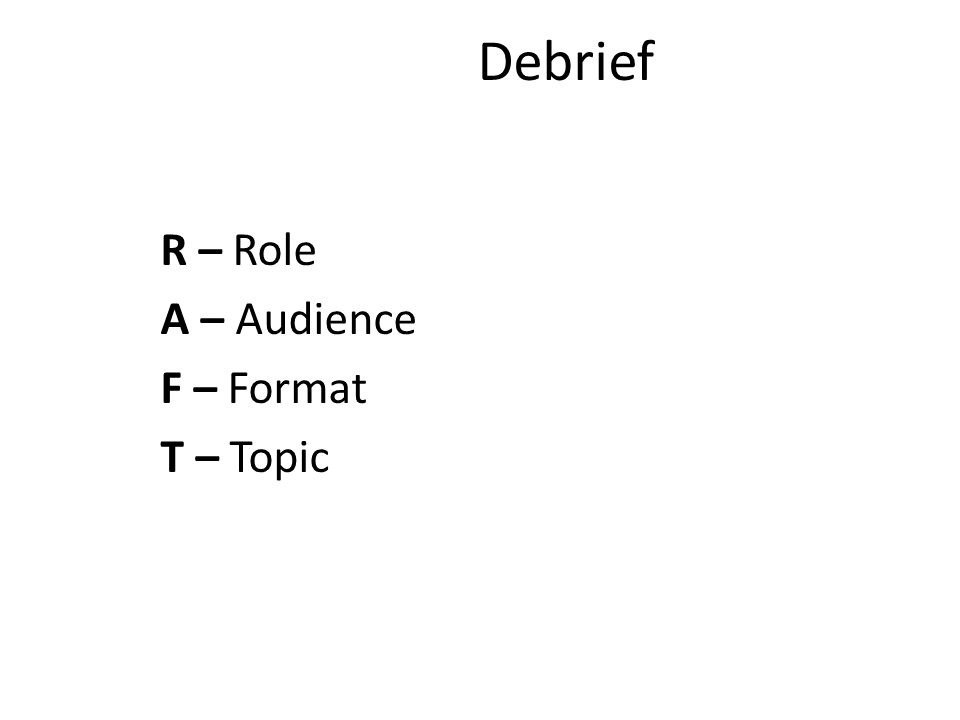 Debrief R – Role A – Audience F – Format T – Topic