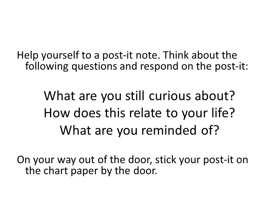 Help yourself to a post-it note. Think about the following questions and respond on the post-it: What are you still curious about? How does this relat