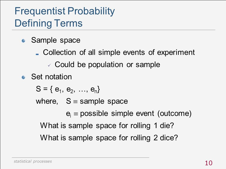 statistical processes 10 Frequentist Probability Defining Terms Sample space Collection of all simple events of experiment Could be population or samp